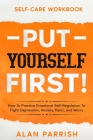 Self Care workbook: PUT YOURSELF FIRST! - How To Practice Emotional Self-Regulation To Fight Depression, Anxiety, Panic, and Worry Cover Image