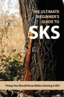 The Ultimate Beginner's Guide To SKS: Things You Should Know Before Owning A SKS: Guns Book Cover Image