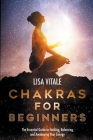 Chakras for Beginners: The Essential Guide to Healing, Balancing, and Awakening Your Energy Cover Image
