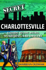 Secret Charlottesville: A Guide to the Weird, Wonderful, and Obscure Cover Image