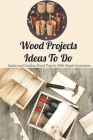 Wood Projects Ideas To Do: Indoor and Outdoor Wood Projects With Simple Instruction: Woodworking Book Cover Image