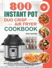 800 Instant Pot Duo Crisp Air Fryer Cookbook: Healthy, Easy and Delicious Instant Pot Duo Crisp Air Fryer Recipes for Beginners and Not Only Cover Image