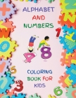 Alphabet And Numbers Coloring Book for Kids: Fun with Numbers, Letters, Colors Activity Book for Kids Ages 2, 3, 4 & 5 for Kindergarten Preschool Prep Cover Image