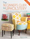 The Beginner's Guide to Upholstery: 10 Achievable DIY Upholstery and Reupholstery Projects for Your Home Cover Image