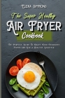 The Super Healthy Air Fryer Cookbook: The Perfect Guide to Enjoy Your Favourite Foods And Live a Healthy Lifestyle Cover Image