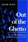 Out of the Ghetto: The Social Background of Jewish Emancipation, 1770-1870 (Modern Jewish History) Cover Image