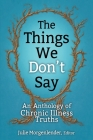 The Things We Don't Say: An Anthology of Chronic Illness Truths Cover Image