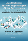 Lean Healthcare Systems Engineering for Clinical Environments: A Step-By-Step Process for Managing Workflow and Care Improvement Projects Cover Image