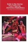 Exile is My Home: FOUR PLAYS BY DOMNICA RADULESCU: Four Plays by Domnica Radulescu Cover Image