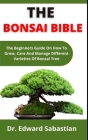 The Bonsai Bible: The Beginners Guide On How To Grow, Care And Manage Different Varieties Of Bonsai Trees Cover Image