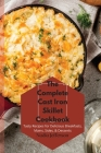 The Complete Cast Iron Skillet Cookbook: Tasty Recipes for Delicious Breakfasts, Mains, Sides, & Desserts Cover Image