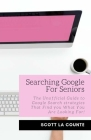 Searching Google For Seniors: The Unofficial Guide to Google Search Strategies That Find You What You Are Looking For! Cover Image
