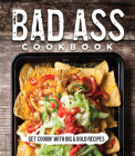 Bad Ass Cookbook: Get Cookin' with Big & Bold Recipes Cover Image