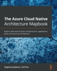 The Azure Cloud Native Architecture Mapbook: Explore Microsoft Cloud's infrastructure, application, data, and security architecture Cover Image