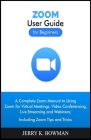ZOOM User Guide for Beginners: A Complete Zoom Manual to Using Zoom for Virtual Meetings, Video Conferencing, Live Streaming and Webinars; Including Cover Image
