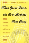 When Jesus Came, the Corn Mothers Went Away: Marriage, Sexuality, and Power in New Mexico, 1500-1846 Cover Image