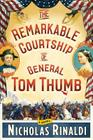 The Remarkable Courtship of General Tom Thumb: A Novel Cover Image