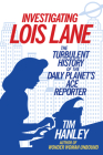 Investigating Lois Lane: The Turbulent History of the Daily Planet's Ace Reporter Cover Image