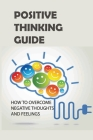 Positive Thinking Guide: How To Overcome Negative Thoughts And Feelings: Learning Positive Thinking Cover Image