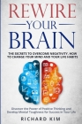 Rewire Your Brain: The Secrets to Overcome Negativity, How to Change your Mind and Your Life Habits. Discover the Power of Positive Think Cover Image