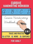 Cursive Handwriting Workbook For Adult: Trace and Practice Letter, Word and Sentence 3 in 1 Cursive Handwriting Practice Book to Learn Easily at Home. Cover Image