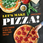 Let's Make Pizza!: A Pizza Cookbook to Bring the Whole Family Together Cover Image