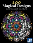 100 Magical Designs, Coloring Book for Adults: Geometric Designs, Mandalas, Animals, Flowers and so Much More Cover Image