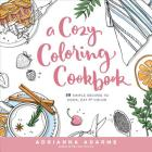 A Cozy Coloring Cookbook: 40 Simple Recipes to Cook, Eat & Color Cover Image