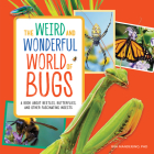 The Weird and Wonderful World of Bugs: A Book about Beetles, Butterflies, and Other Fascinating Insects Cover Image