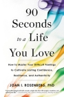 90 Seconds to a Life You Love: How to Master Your Difficult Feelings to Cultivate Lasting Confidence, Resilience, and Authenticity Cover Image