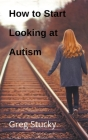 How to Start Looking at Autism Cover Image