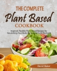 The Complete Plant Based Cookbook: Inspired, Flexible Plant-Based Recipes for Nourishing Your Body and Eating From the Earth Cover Image