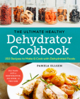 The Ultimate Healthy Dehydrator Cookbook: 150 Recipes to Make and Cook with Dehydrated Foods Cover Image