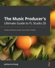 The Music Producer's Ultimate Guide to FL Studio 20: Create production-quality music with FL Studio Cover Image
