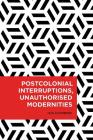 Postcolonial Interruptions, Unauthorised Modernities (Radical Cultural Studies) Cover Image