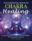 The Essential Book of Chakra Healing: Awaken Your Body's Energy System for Complete Health, Happiness, and Peace Cover Image