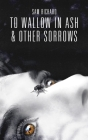 To Wallow in Ash & Other Sorrows Cover Image