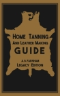 Home Tanning And Leather Making Guide (Legacy Edition): The Classic Manual For Working With And Preserving Your Own Buckskin, Hides, Skins, and Furs Cover Image