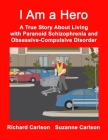 I Am a Hero: A True Story About Living with Paranoid Schizophrenia and Obsessive-Compulsive Disorder Cover Image