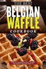 The Best Belgian Waffle Cookbook: Tons of Amazing Recipes to Make the Perfect Belgian Waffles Cover Image