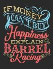 If Money Can't Buy Happiness Explain Barrel Racing: Barrel Racing Notebook, Blank Lined Composition Book For Rider, 150 pages, college ruled Cover Image