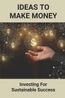 Ideas To Make Money: Investing For Sustainable Success: Financial Advice Tips Cover Image
