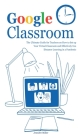 Google Classroom: The Ultimate Guide for Teachers on How to Set up Your Virtual Classroom and Effectively Use Distance Learning in a Pan Cover Image