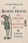 Storyworlds of Robin Hood: The Origins of a Medieval Outlaw Cover Image