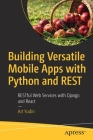 Building Versatile Mobile Apps with Python and Rest: Restful Web Services with Django and React Cover Image