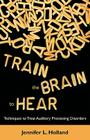 Train the Brain to Hear: Brain Training Techniques to Treat Auditory Processing Disorders in Kids with ADD/ADHD, Low Spectrum Au Cover Image