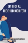 Get Rid Of All The Childhood Fear: A Personal Guide For Healing Your Childhood Trauma: Childhood Trauma In Adults Cover Image