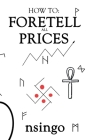 How To Foretell Prices: Being A Discourse On The Fundamentals For Forecasting Changes In Price According To Time. Cover Image