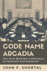 Code Name Arcadia: The First Wartime Conference of Churchill and Roosevelt (Williams-Ford Texas A&M University Military History Series #167) Cover Image