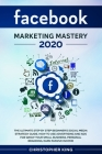 Facebook Marketing Mastery 2020: The ultimate step by step beginner's social media strategy guide. How to use advertising and ads for grow your small Cover Image